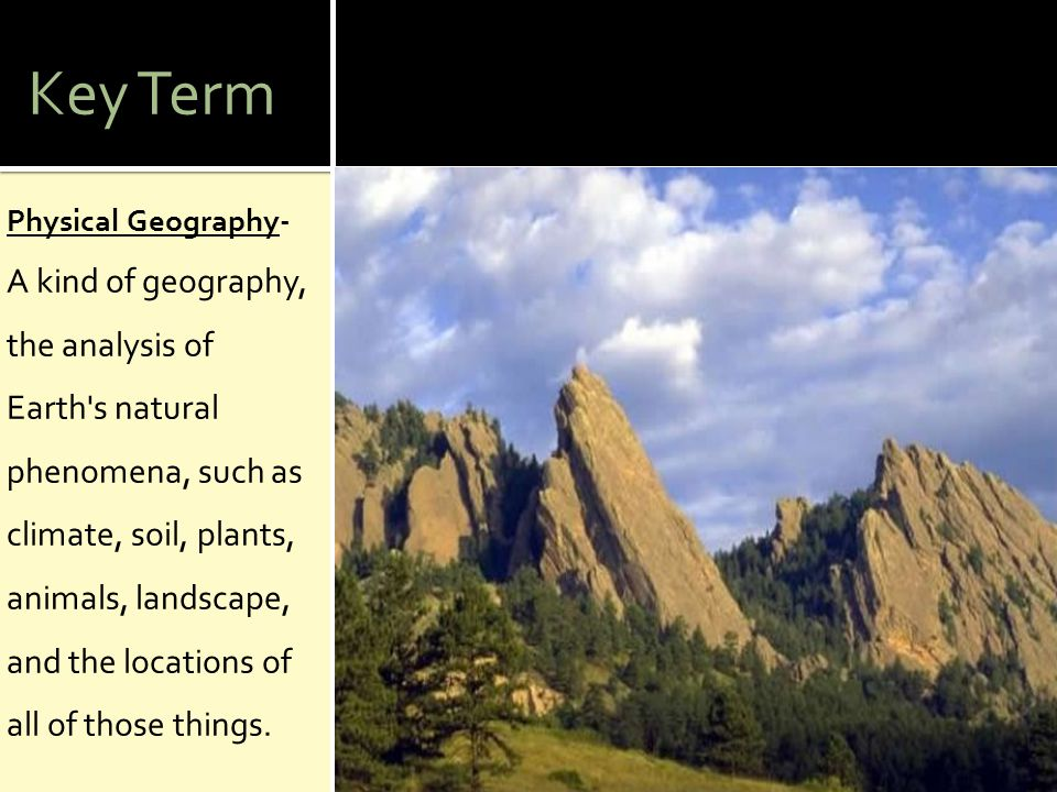 Key Term Physical Geography- A kind of geography, the analysis of Earth's natural phenomena, such as climate, soil, plants, animals, landscape, and th