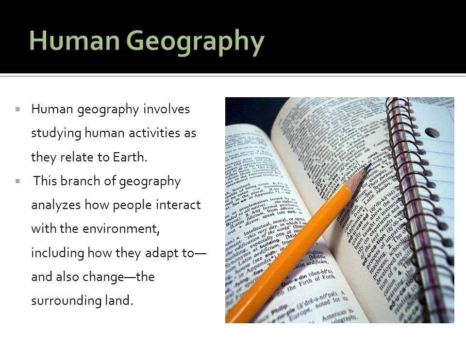  Human geography involves studying human activities as they relate to Earth.  This branch of geography analyzes how people interact with the environ