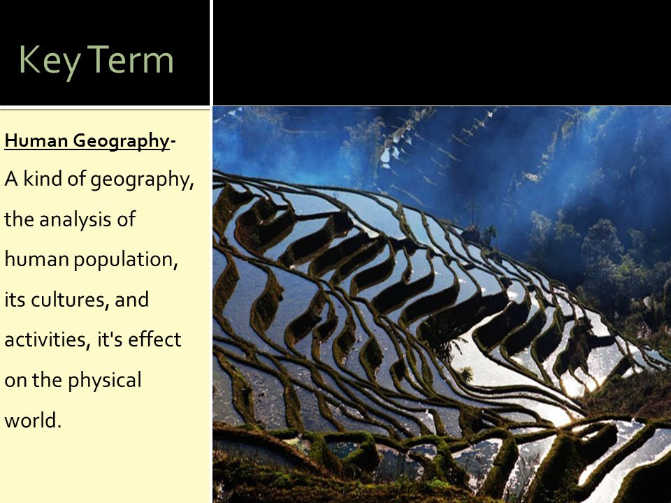 Key Term Human Geography- A kind of geography, the analysis of human population, its cultures, and activities, it's effect on the physical world.
