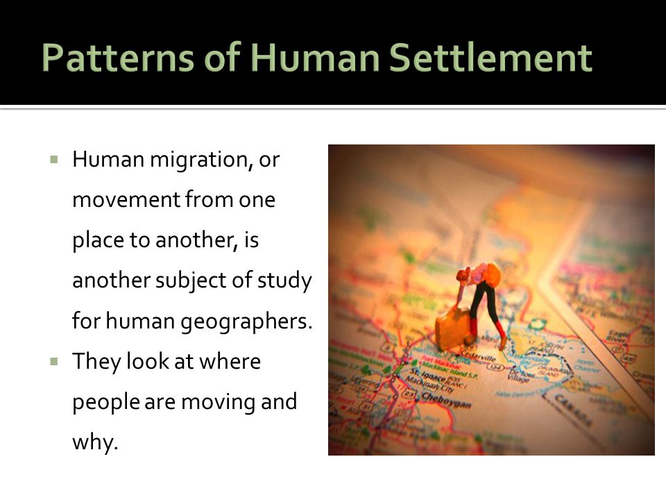  Human migration, or movement from one place to another, is another subject of study for human geographers.  They look at where people are moving an