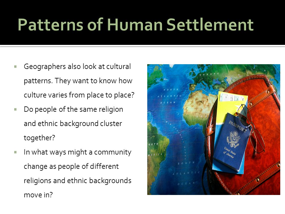  Geographers also look at cultural patterns. They want to know how culture varies from place to place?  Do people of the same religion and ethnic ba