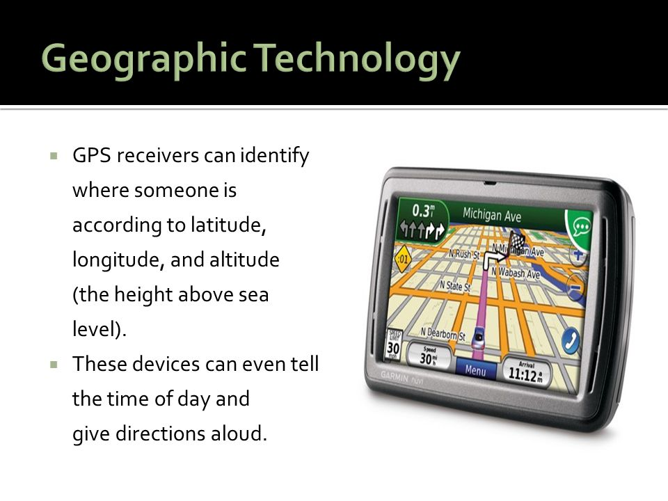  GPS receivers can identify where someone is according to latitude, longitude, and altitude (the height above sea level).  These devices can even te