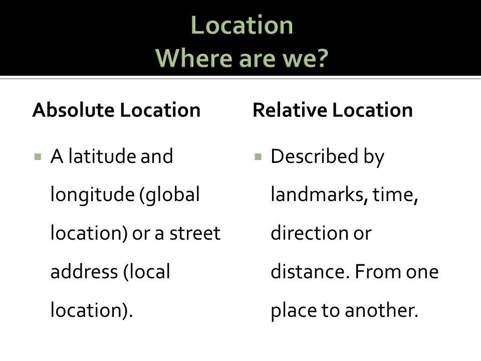 Relative location is the general position of where something is in relation to other things.