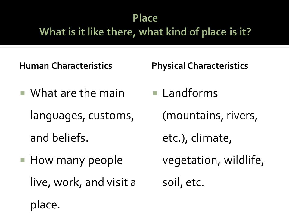 Human Characteristics  What are the main languages, customs, and beliefs.  How many people live, work, and visit a place. Physical Characteristics 