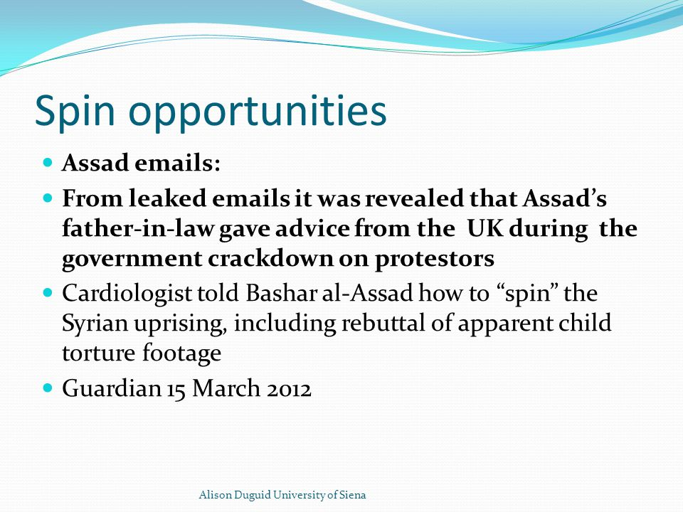 Spin opportunities Assad emails: From leaked emails it was revealed that Assad's father-in-law gave advice from the UK during the government crackdown on protestors Cardiologist told Bashar al-Assad how to spin the Syrian uprising, including rebuttal of apparent child torture footage Guardian 15 March 2012 Alison Duguid University of Siena