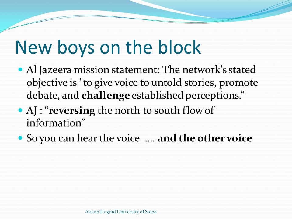 New boys on the block Al Jazeera mission statement: The network s stated objective is to give voice to untold stories, promote debate, and challenge established perceptions. AJ : reversing the north to south flow of information So you can hear the voice ….