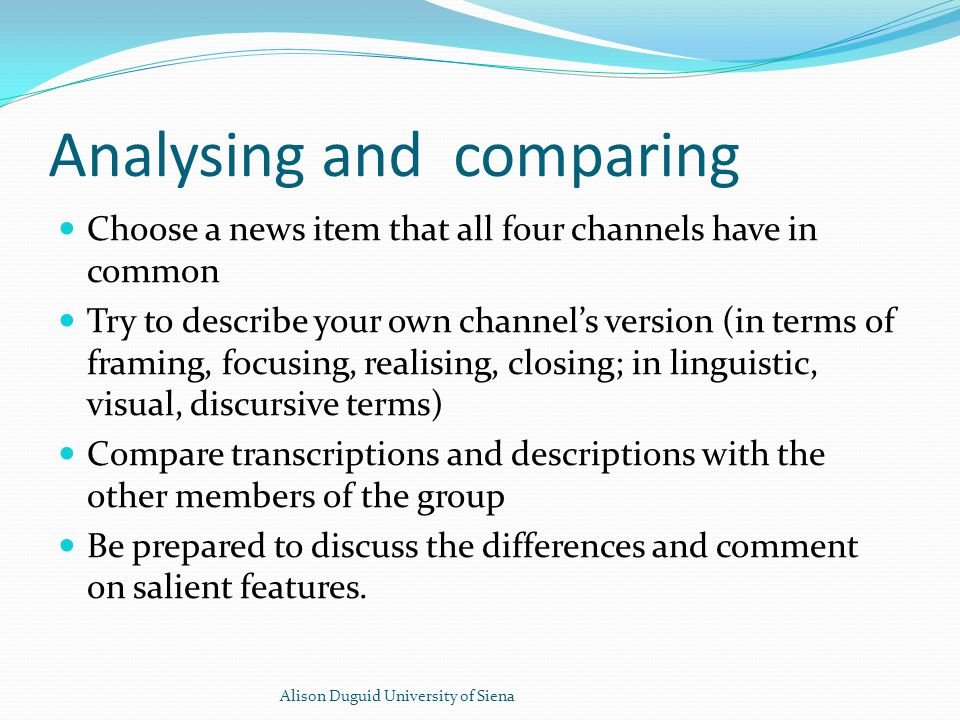 Analysing and comparing Choose a news item that all four channels have in common Try to describe your own channel's version (in terms of framing, focusing, realising, closing; in linguistic, visual, discursive terms) Compare transcriptions and descriptions with the other members of the group Be prepared to discuss the differences and comment on salient features.