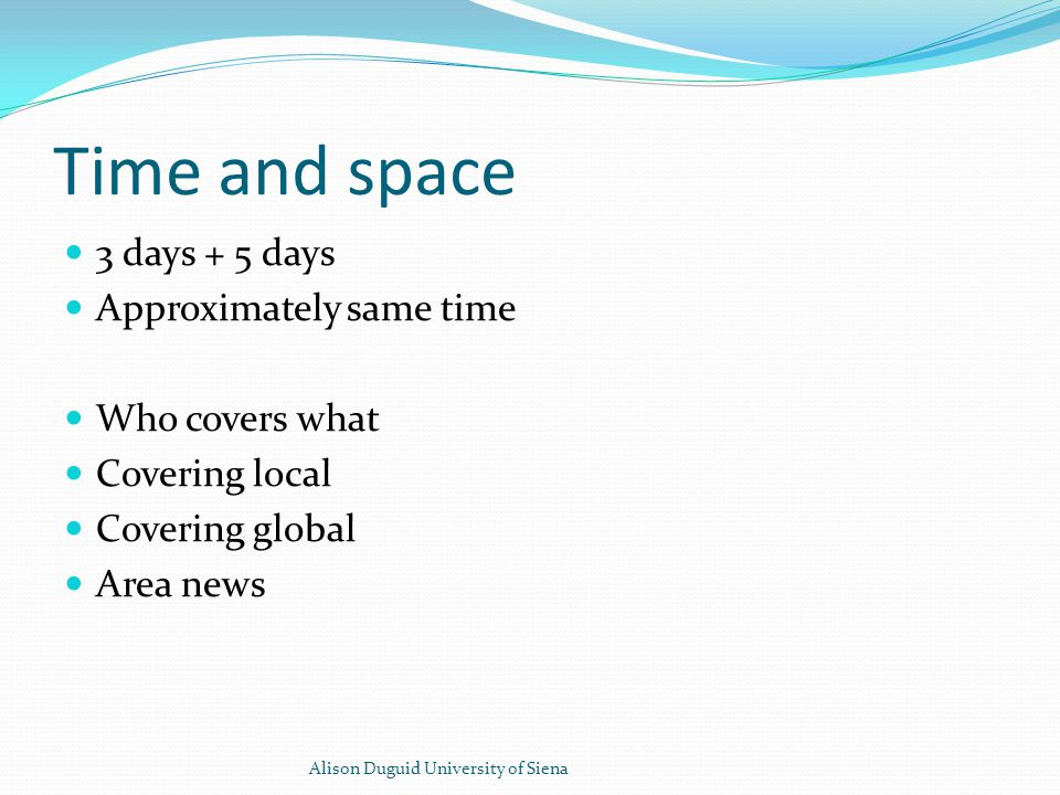 Time and space 3 days + 5 days Approximately same time Who covers what Covering local Covering global Area news Alison Duguid University of Siena
