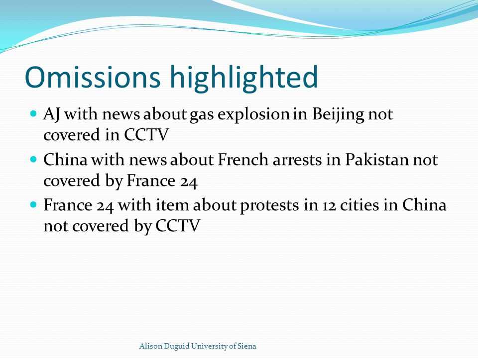 Omissions highlighted AJ with news about gas explosion in Beijing not covered in CCTV China with news about French arrests in Pakistan not covered by France 24 France 24 with item about protests in 12 cities in China not covered by CCTV Alison Duguid University of Siena