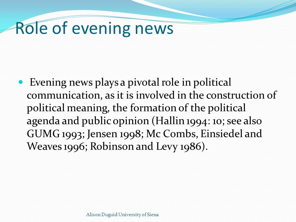 Role of evening news Evening news plays a pivotal role in political communication, as it is involved in the construction of political meaning, the formation of the political agenda and public opinion (Hallin 1994: 10; see also GUMG 1993; Jensen 1998; Mc Combs, Einsiedel and Weaves 1996; Robinson and Levy 1986).