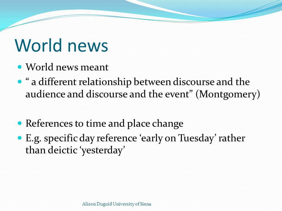 World news World news meant a different relationship between discourse and the audience and discourse and the event (Montgomery) References to time and place change E.g.