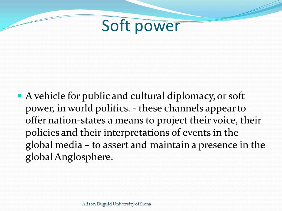 Soft power A vehicle for public and cultural diplomacy, or soft power, in world politics.