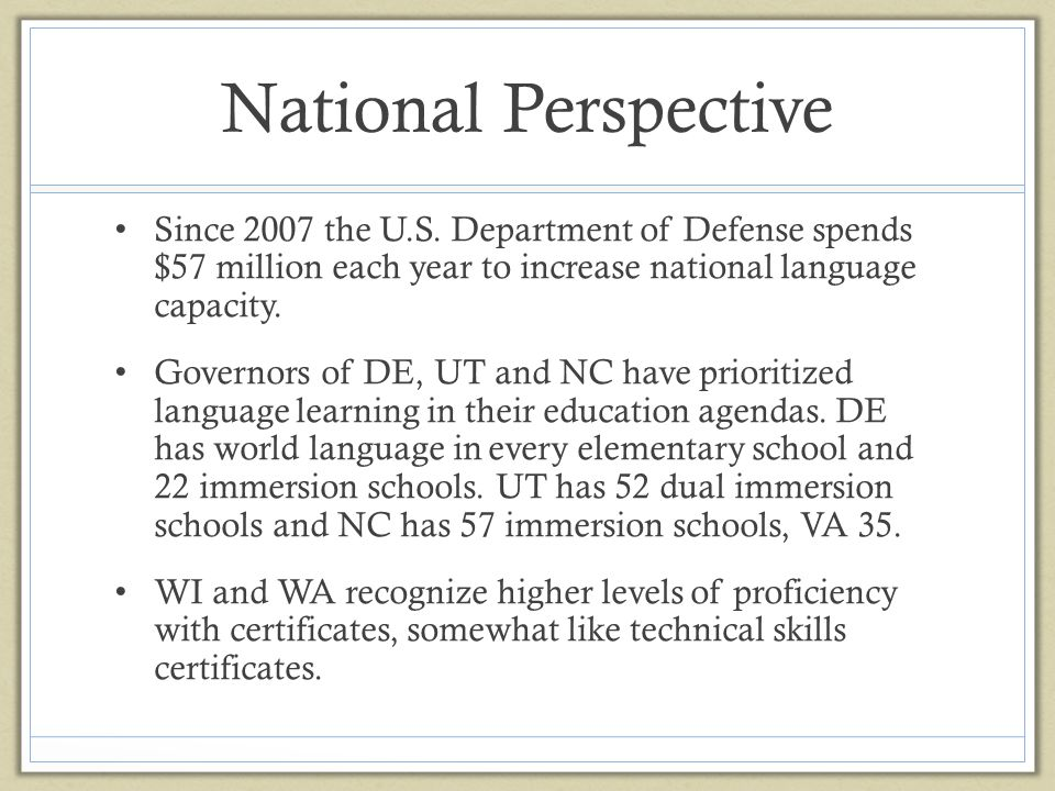 National Perspective Since 2007 the U.S. Department of Defense spends $57 million each year to increase national language capacity. Governors of DE, U