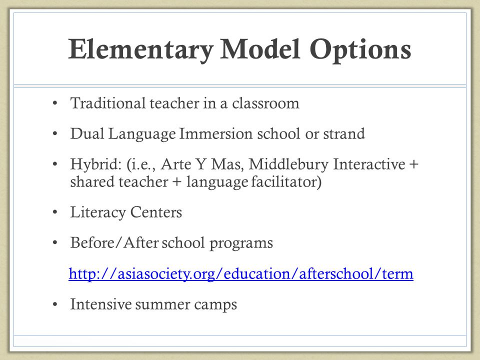 Elementary Model Options Traditional teacher in a classroom Dual Language Immersion school or strand Hybrid: (i.e., Arte Y Mas, Middlebury Interactive