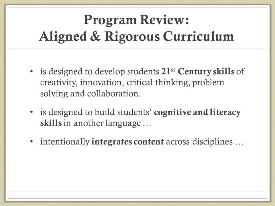 Program Review: Aligned & Rigorous Curriculum is designed to develop students 21 st Century skills of creativity, innovation, critical thinking, probl