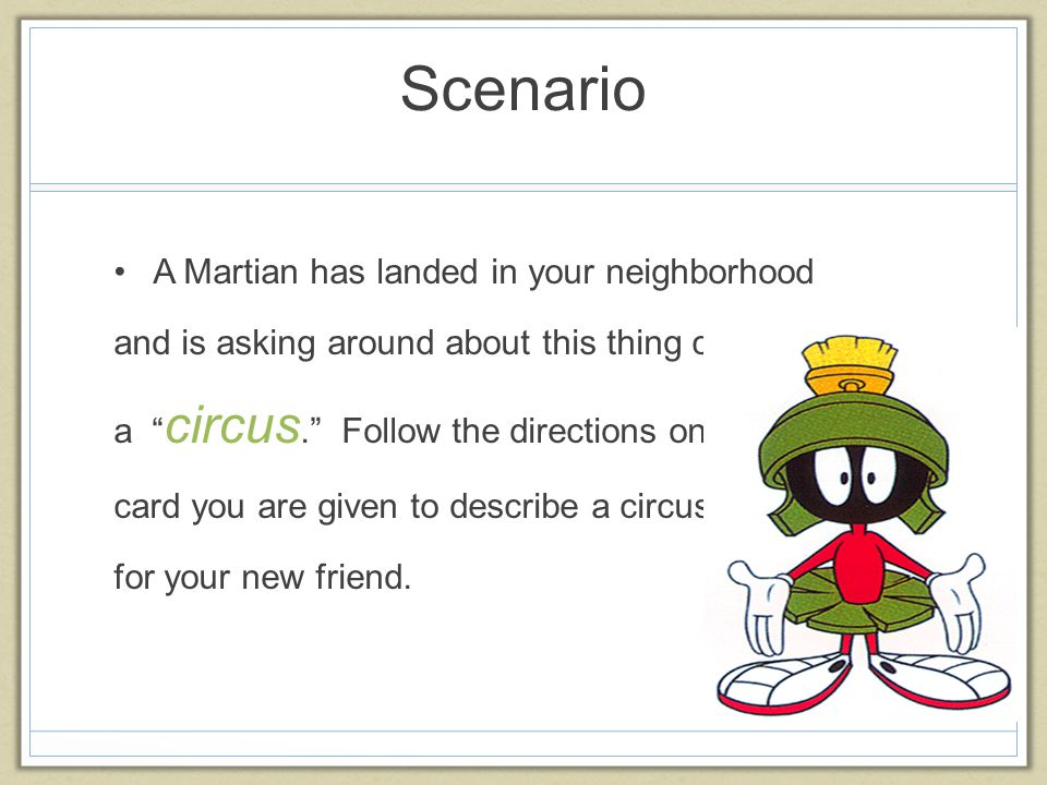 "Scenario A Martian has landed in your neighborhood and is asking around about this thing called a "" circus."" Follow the directions on the card you are"