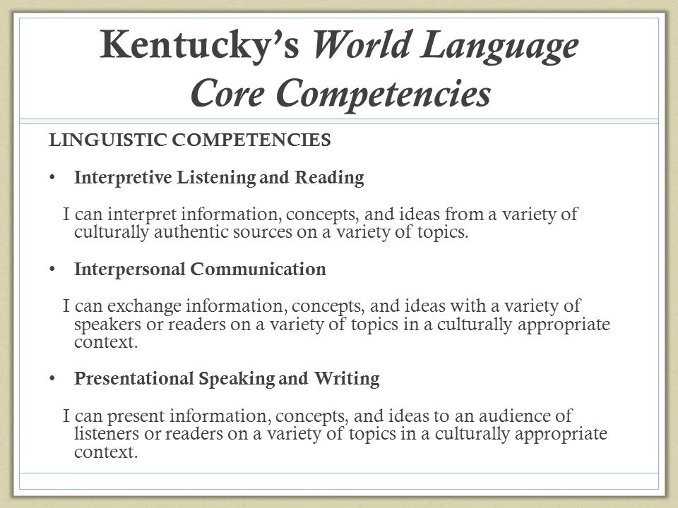 Kentucky's World Language Core Competencies LINGUISTIC COMPETENCIES Interpretive Listening and Reading I can interpret information, concepts, and idea
