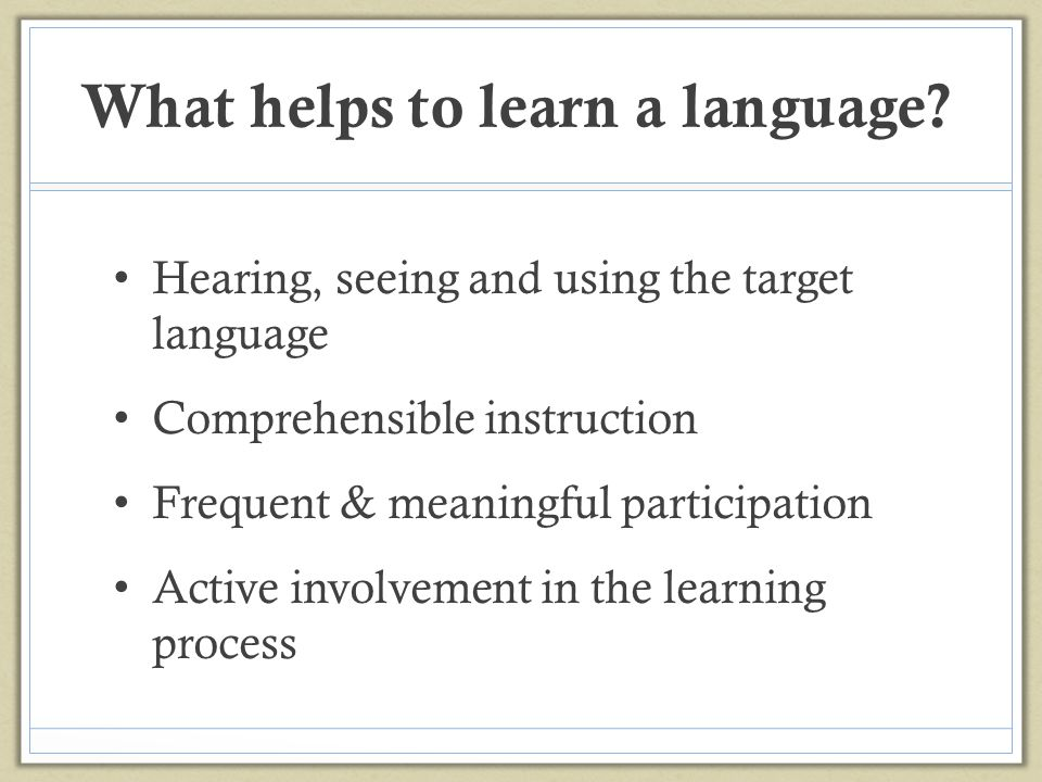 What helps to learn a language? Hearing, seeing and using the target language Comprehensible instruction Frequent & meaningful participation Active in