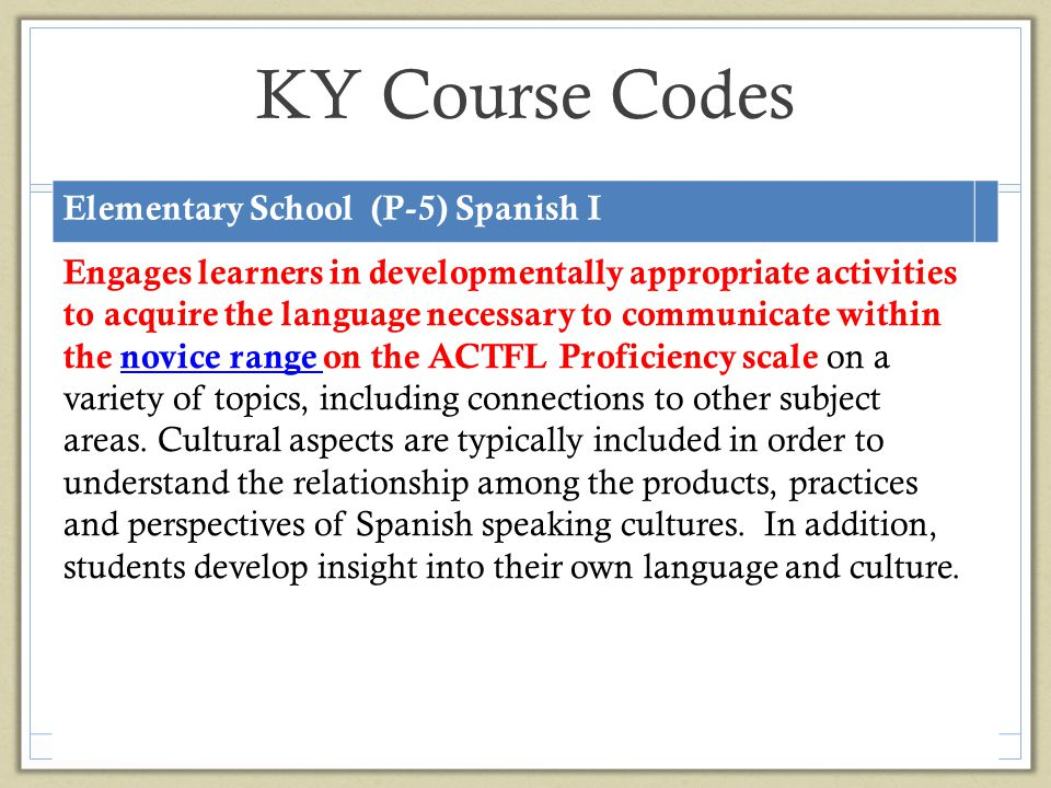 KY Course Codes Elementary School (P-5) Spanish I Engages learners in developmentally appropriate activities to acquire the language necessary to comm