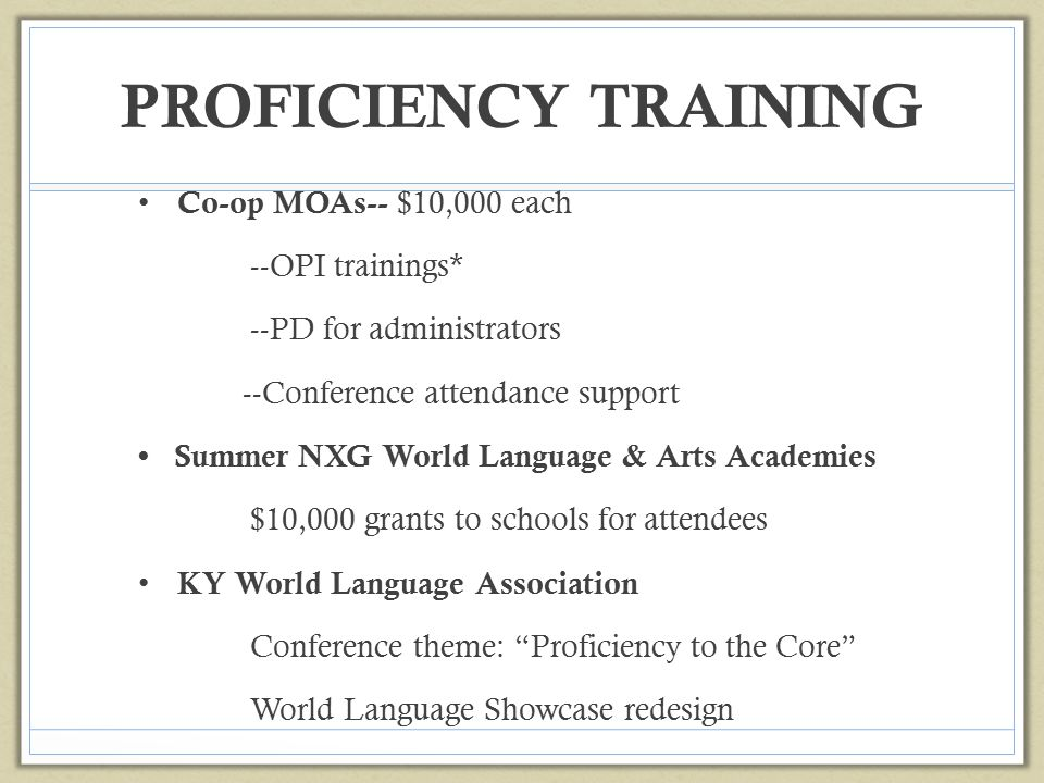 PROFICIENCY TRAINING Co-op MOAs-- $10,000 each --OPI trainings* --PD for administrators --Conference attendance support Summer NXG World Language & Ar