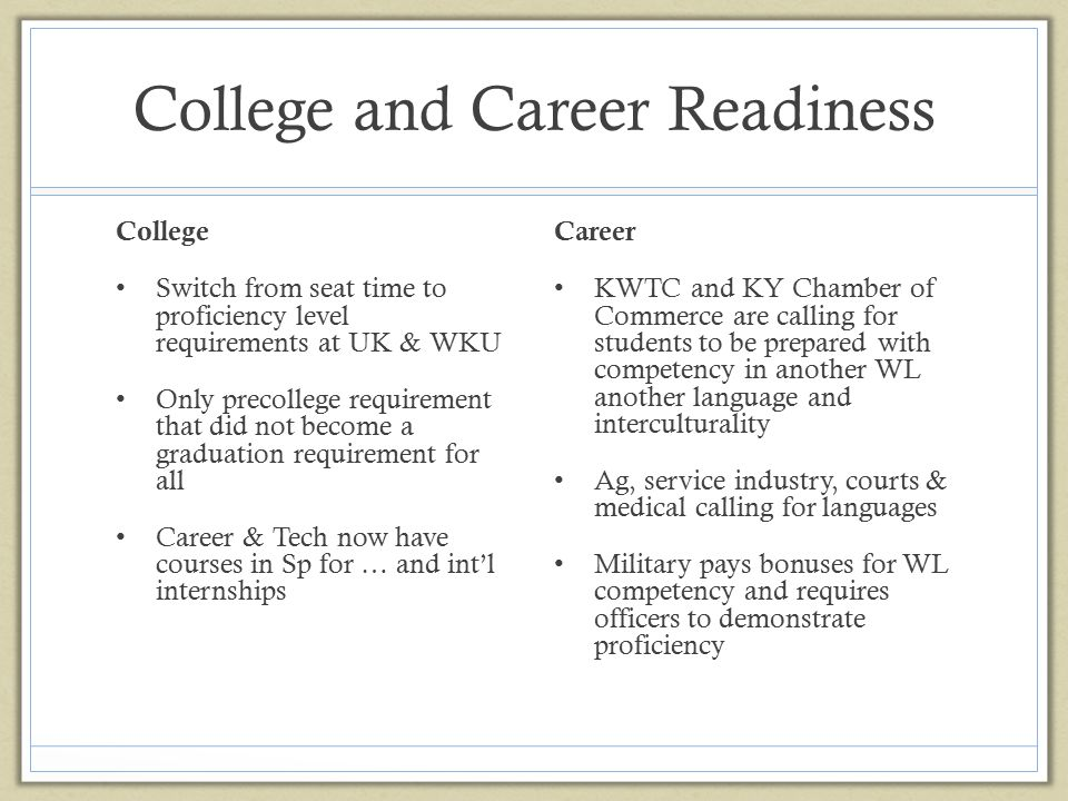 College and Career Readiness College Switch from seat time to proficiency level requirements at UK & WKU Only precollege requirement that did not beco