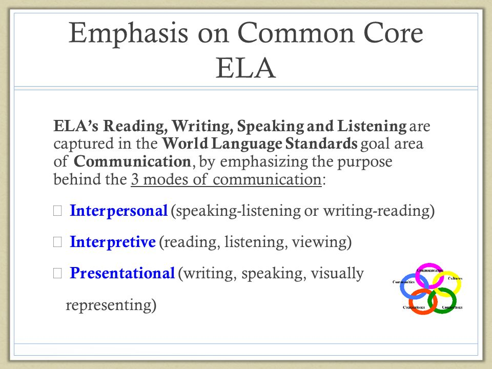 Alignment to ELA Common Core State Standards In learning a WL students: Learn to ask and answer questions, identify words, describe people, places and things, retell stories, interpret text, and apply the conventions of language Developing mental flexibility, decoding and problem-solving skills, and increase memory function In addition, students: (Romance) Learn a new phonetic system, whole new vocabulary, extra language conventions (spelling, accent marks, pronunciation, intonation, inflection) (Asian) Learn to read by character recognition and write by following precise stoke steps to form a single character that may represent a word or phrase