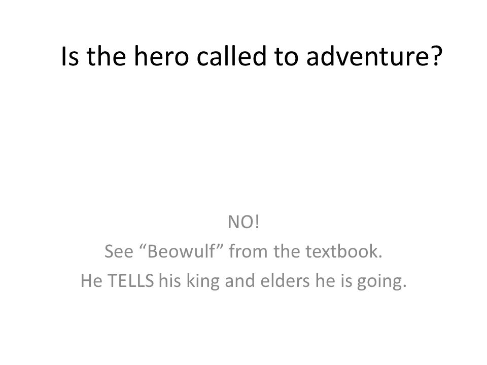 Is the hero called to adventure.NO. See Beowulf from the textbook.