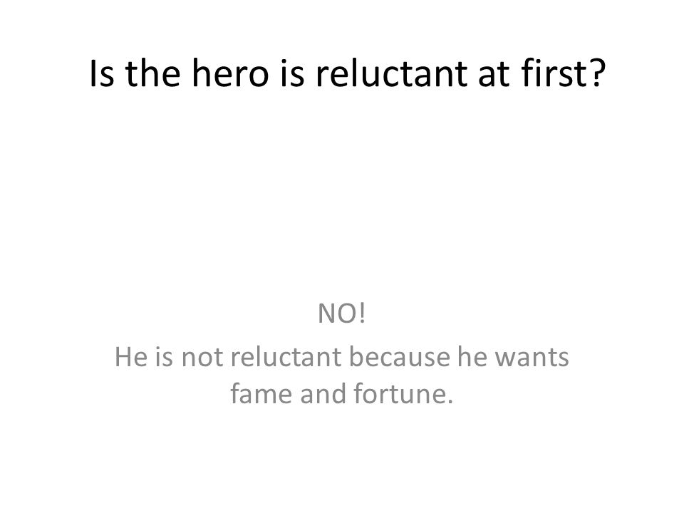 Is the hero is reluctant at first? NO! He is not reluctant because he wants fame and fortune.
