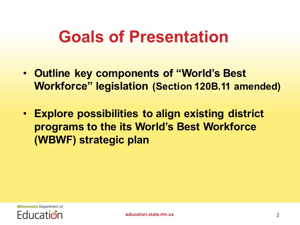 Outline key components of World's Best Workforce legislation (Section 120B.11 amended) Explore possibilities to align existing district programs to the its World's Best Workforce (WBWF) strategic plan education.state.mn.us 2 Goals of Presentation