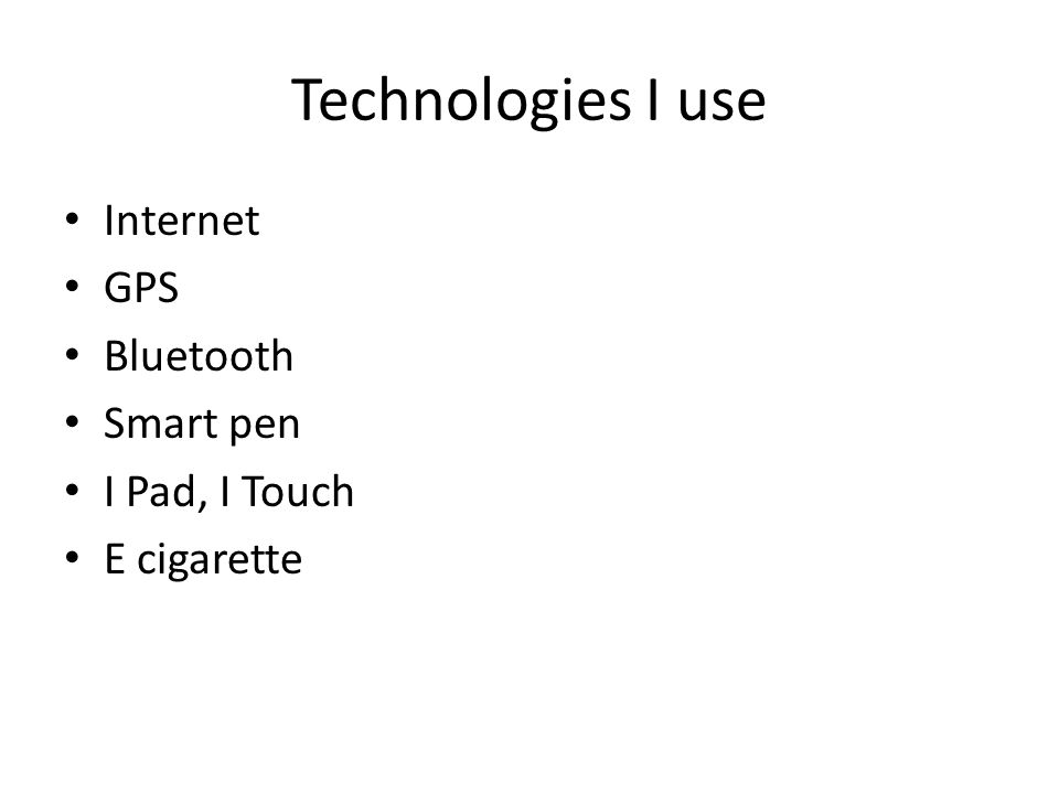 Technologies I use Internet GPS Bluetooth Smart pen I Pad, I Touch E cigarette