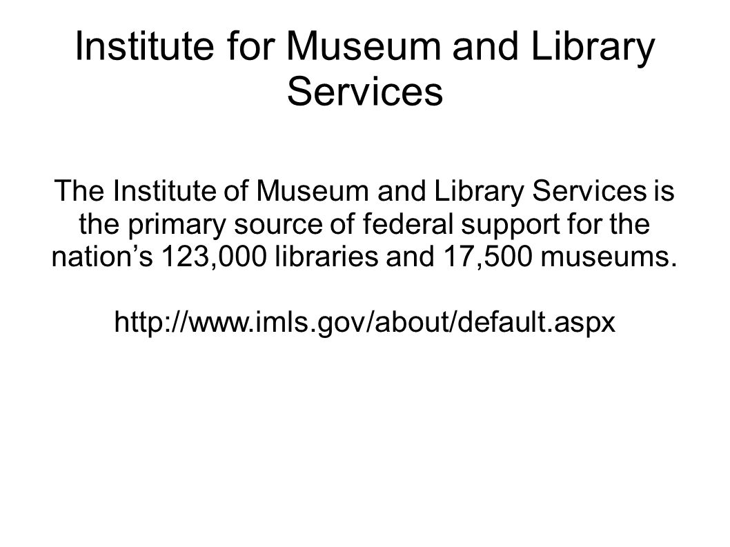 Institute for Museum and Library Services The Institute of Museum and Library Services is the primary source of federal support for the nation's 123,0