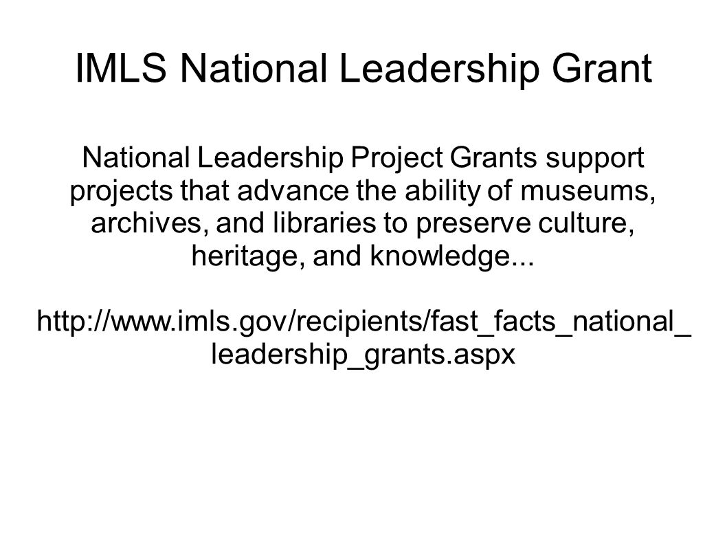 IMLS National Leadership Grant National Leadership Project Grants support projects that advance the ability of museums, archives, and libraries to preserve culture, heritage, and knowledge...