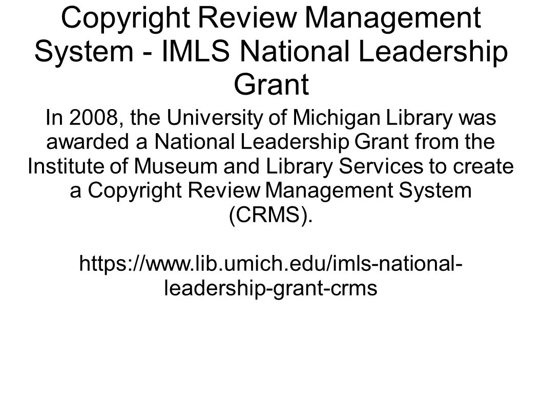 Copyright Review Management System - IMLS National Leadership Grant In 2008, the University of Michigan Library was awarded a National Leadership Grant from the Institute of Museum and Library Services to create a Copyright Review Management System (CRMS).