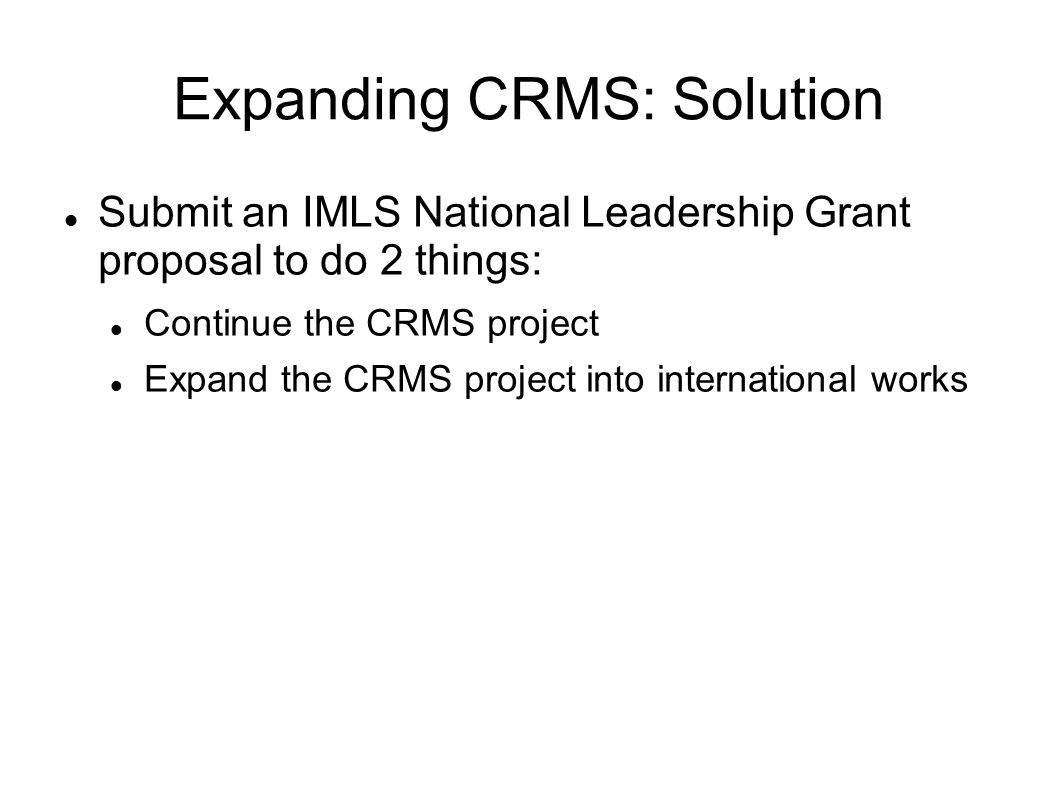 Expanding CRMS: Solution Submit an IMLS National Leadership Grant proposal to do 2 things: Continue the CRMS project Expand the CRMS project into international works