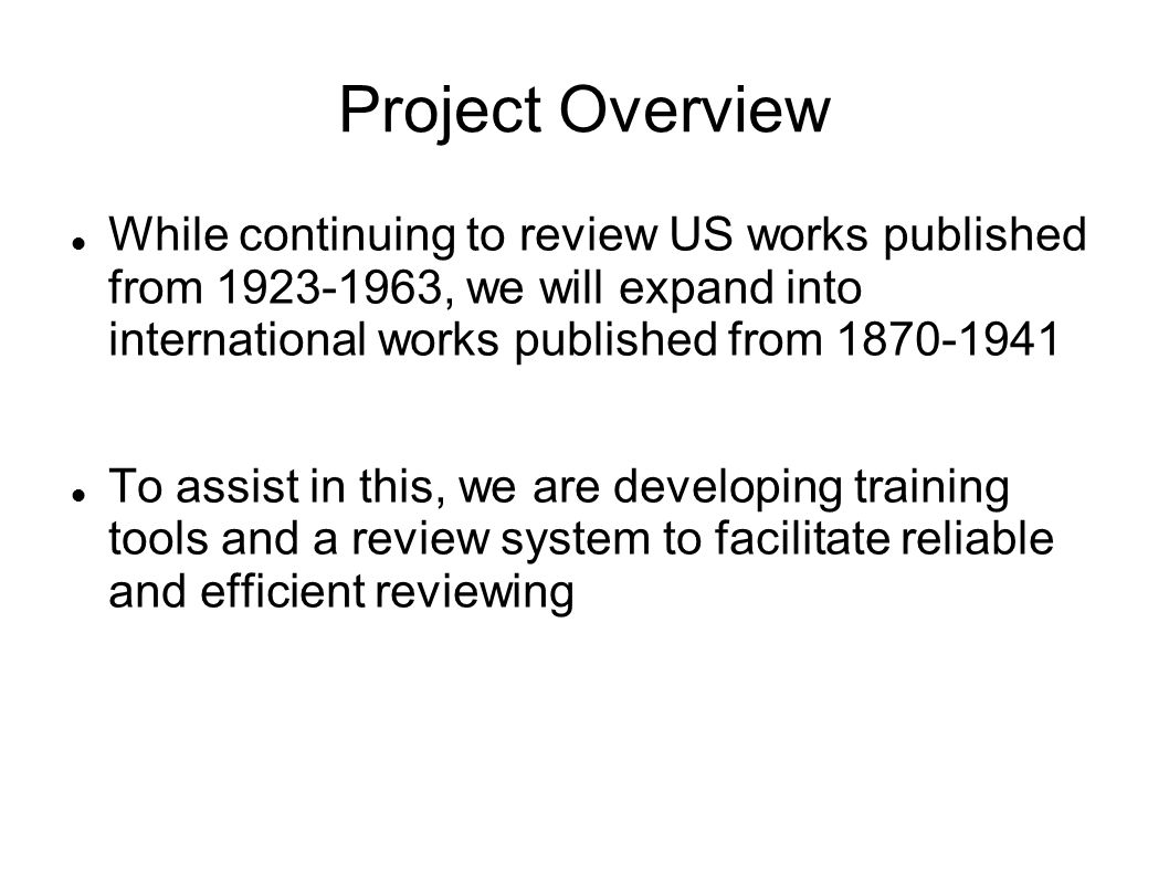 Project Overview While continuing to review US works published from 1923-1963, we will expand into international works published from 1870-1941 To assist in this, we are developing training tools and a review system to facilitate reliable and efficient reviewing