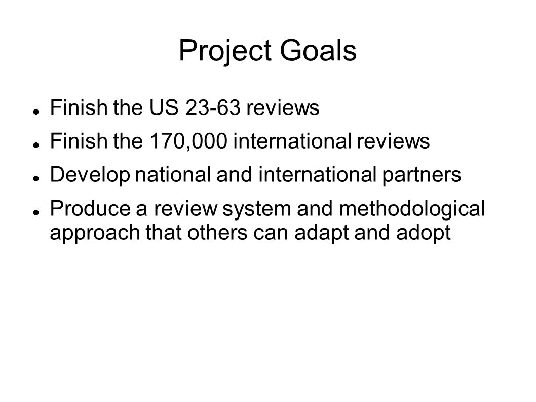 Project Goals Finish the US 23-63 reviews Finish the 170,000 international reviews Develop national and international partners Produce a review system and methodological approach that others can adapt and adopt