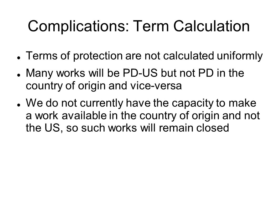 Complications: Term Calculation Terms of protection are not calculated uniformly Many works will be PD-US but not PD in the country of origin and vice