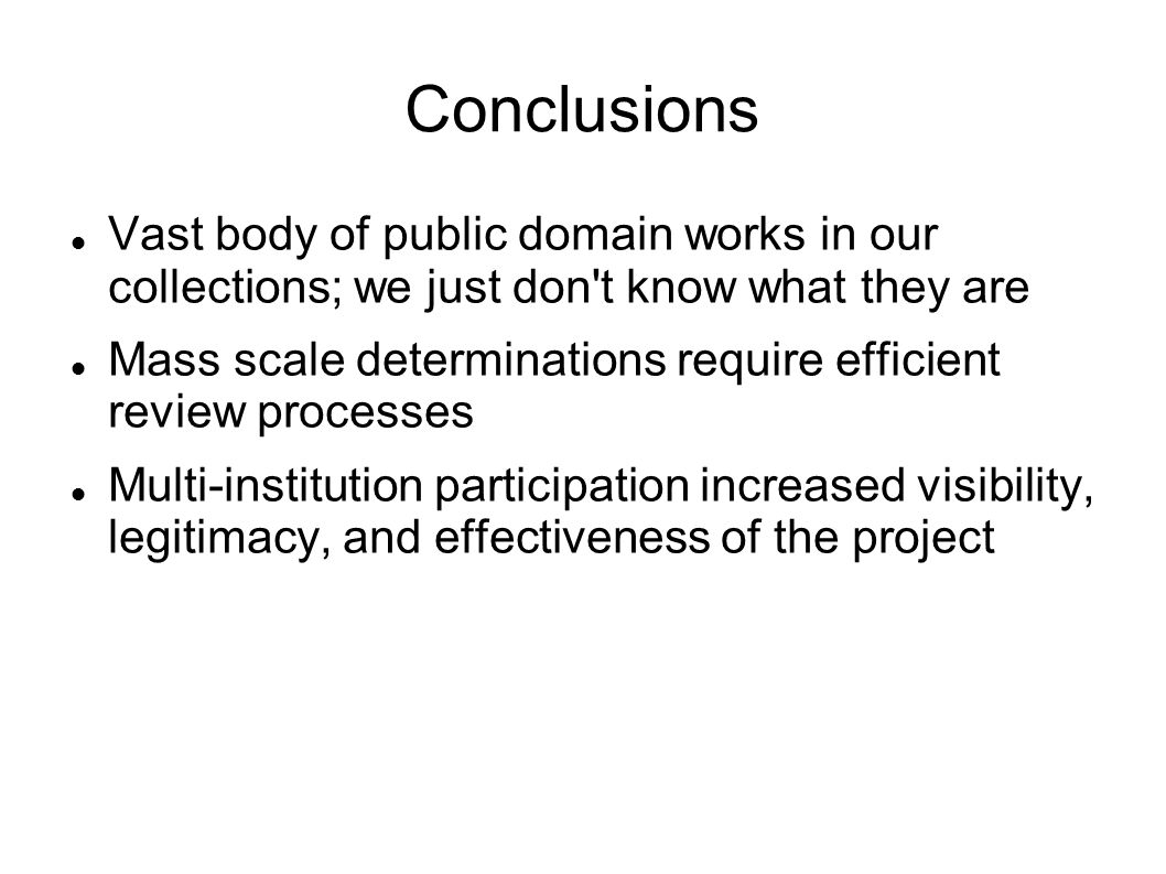 Conclusions Vast body of public domain works in our collections; we just don't know what they are Mass scale determinations require efficient review p