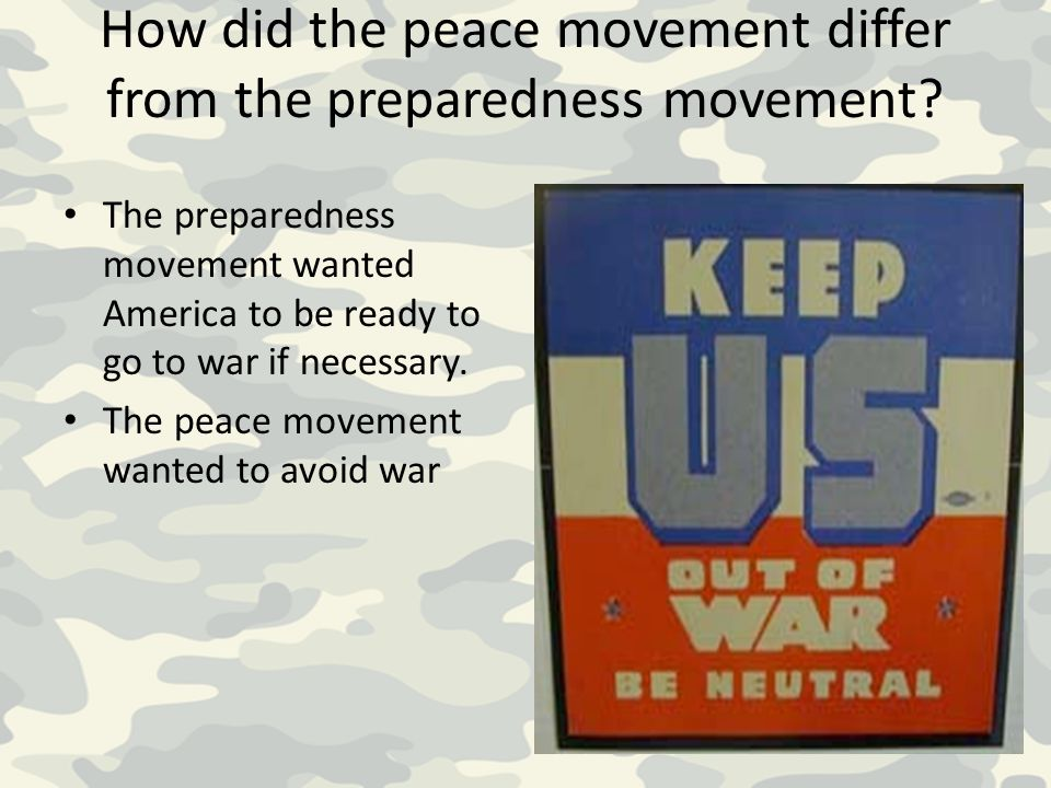 How did the peace movement differ from the preparedness movement? The preparedness movement wanted America to be ready to go to war if necessary. The
