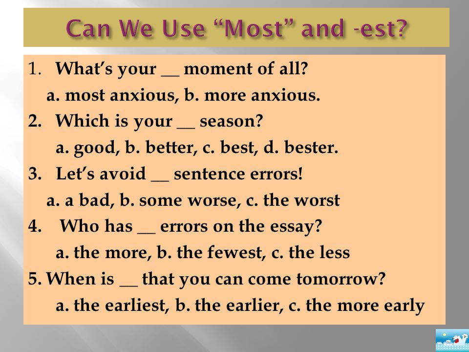 1. What's your __ moment of all? a. most anxious, b. more anxious. 2.Which is your __ season? a. good, b. better, c. best, d. bester. 3. Let's avoid _