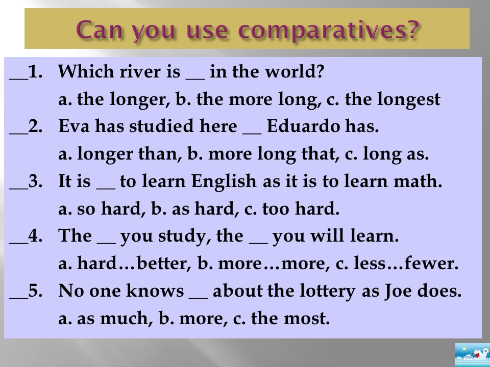 __1.Which river is __ in the world? a. the longer, b. the more long, c. the longest __2. Eva has studied here __ Eduardo has. a. longer than, b. more