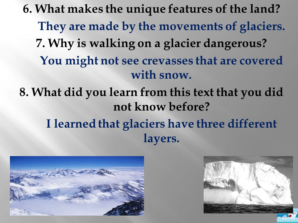 6. What makes the unique features of the land? They are made by the movements of glaciers. 7. Why is walking on a glacier dangerous? You might not see