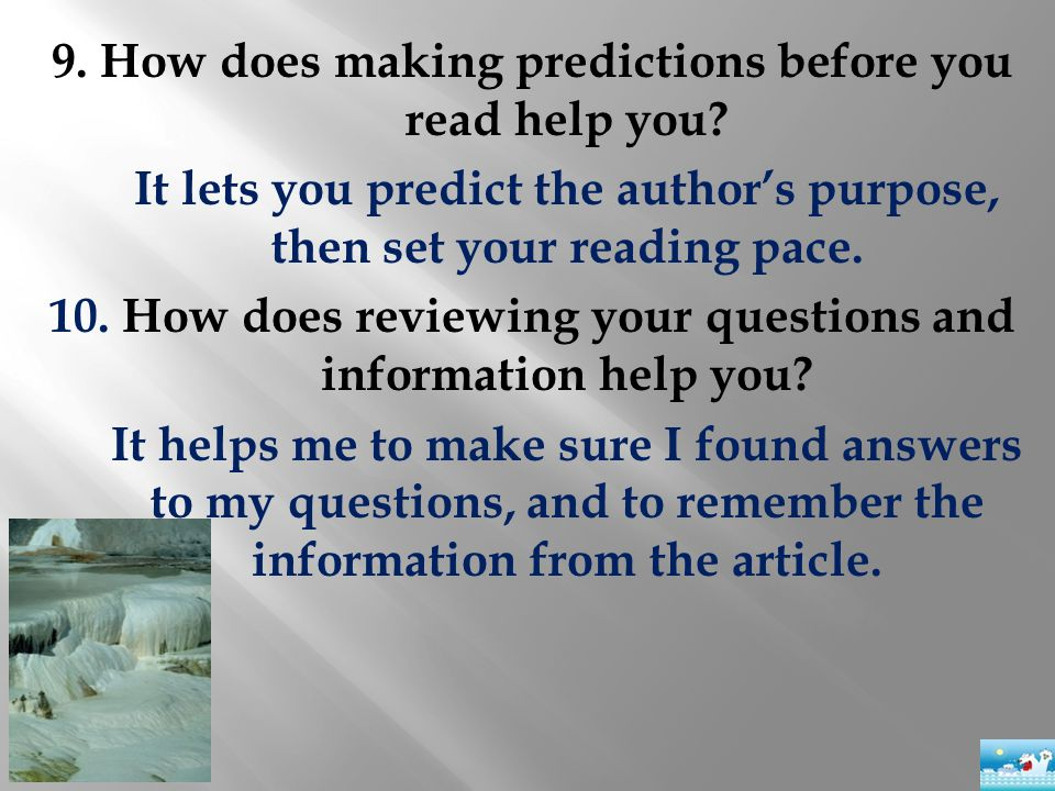 9. How does making predictions before you read help you? It lets you predict the author's purpose, then set your reading pace. 10. How does reviewing