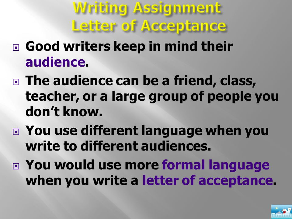  Good writers keep in mind their audience.  The audience can be a friend, class, teacher, or a large group of people you don't know.  You use diffe