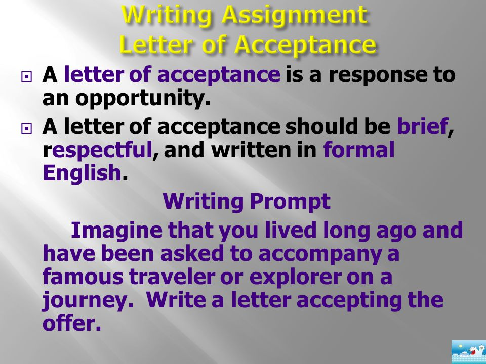  A letter of acceptance is a response to an opportunity.  A letter of acceptance should be brief, respectful, and written in formal English. Writing