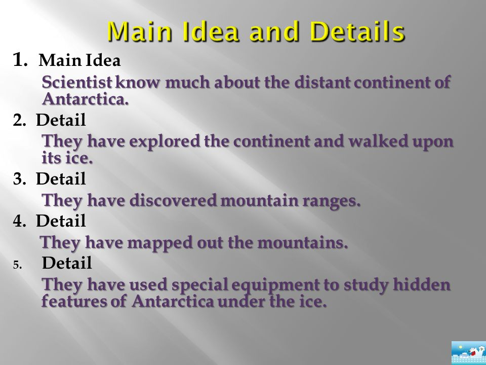 1. Main Idea Scientist know much about the distant continent of Antarctica. 2. Detail They have explored the continent and walked upon its ice. 3. Det