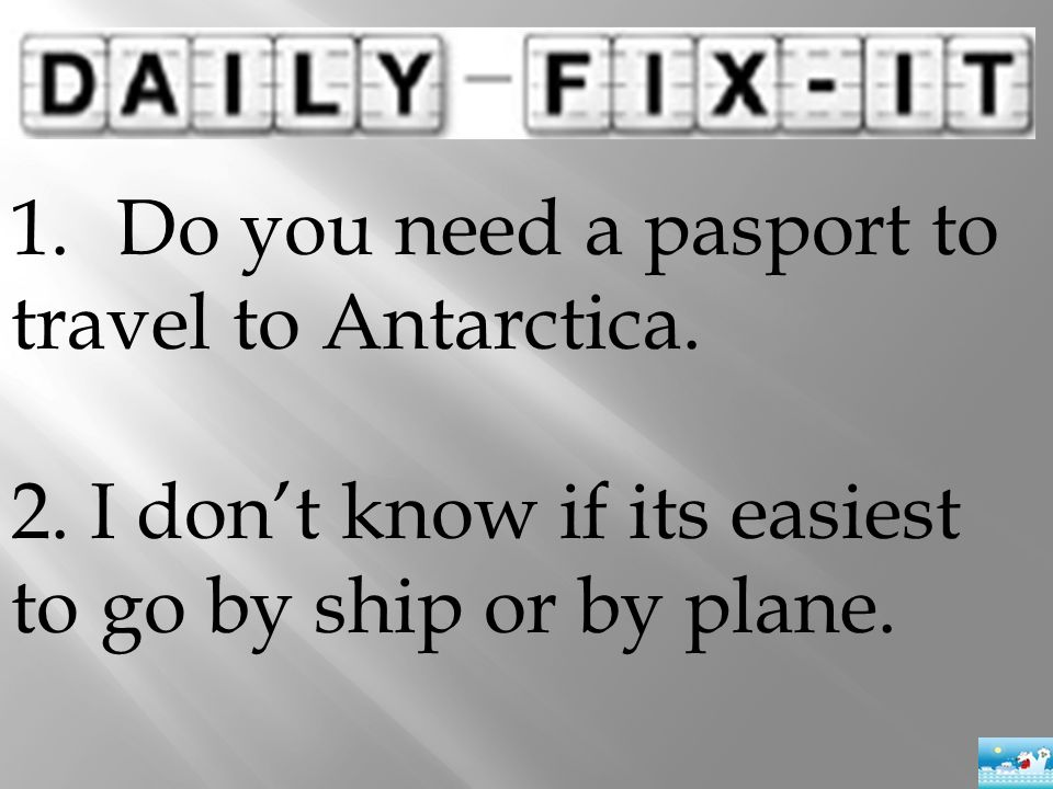 1.Do you need a pasport to travel to Antarctica. 2. I don't know if its easiest to go by ship or by plane.