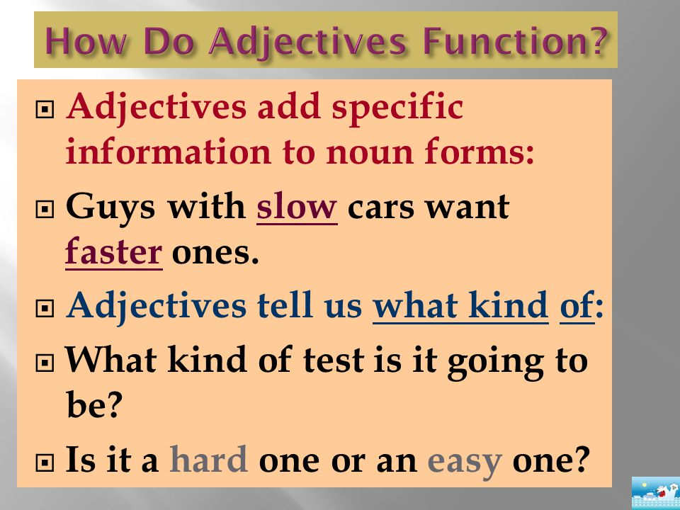  Adjectives add specific information to noun forms:  Guys with slow cars want faster ones.  Adjectives tell us what kind of:  What kind of test is