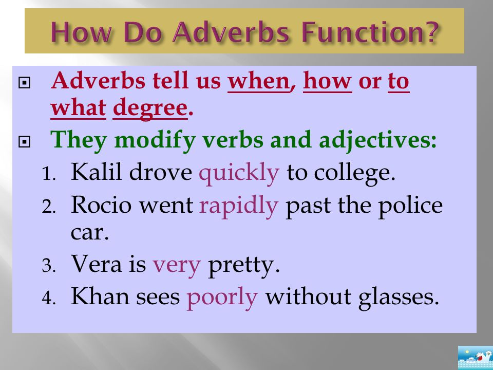  Adverbs tell us when, how or to what degree.  They modify verbs and adjectives: 1. Kalil drove quickly to college. 2. Rocio went rapidly past the p