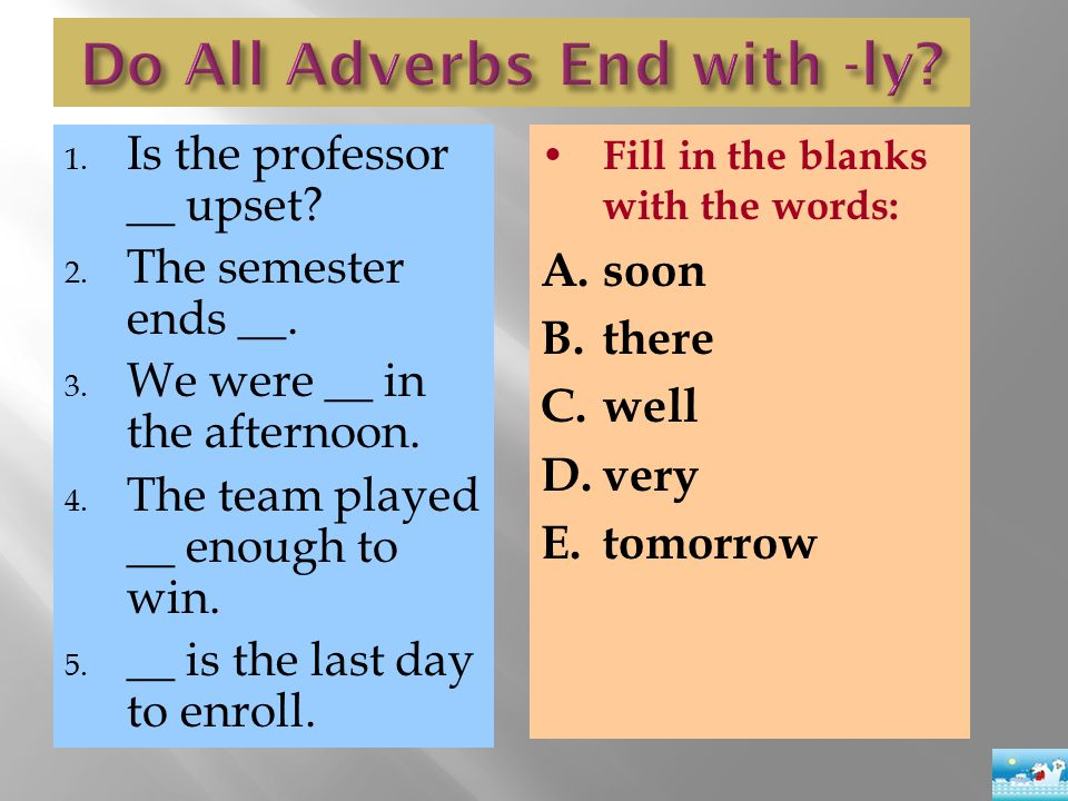 1. Is the professor __ upset? 2. The semester ends __. 3. We were __ in the afternoon. 4. The team played __ enough to win. 5. __ is the last day to e